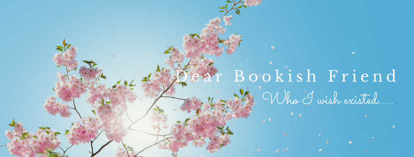 Dear Bookish Friend (who I wish existed…)